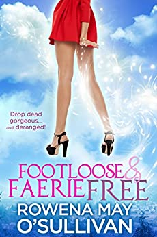 Footloose & Faerie Free: Drop dead gorgeous and deranged! by [Rowena May O'Sullivan]