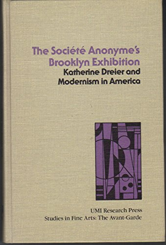 The Société anonyme's Brooklyn Exhibition: Katherine Dreier and modernism in America (Studies in the fine arts. The avant-garde)