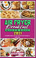 Air Fryer Breakfast Cookbook 2021: A Simplified Guide to Eat Your Favourite Food Everyday in a Healthy Way