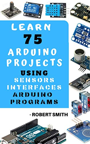 LEARN 75 ARDUINO PROJECT USING SENSORS INTERFACE ARDUINO PROGRAMMINGS: PRACTICAL APPROACH (English Edition)