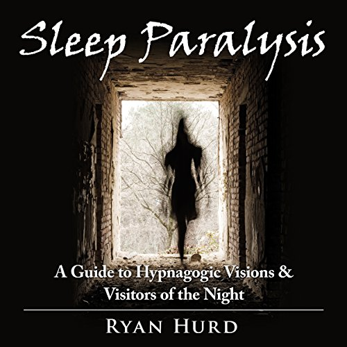 Sleep Paralysis: A Guide to Hypnagogic Visions and Visitors of the Night cover art