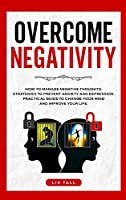 Overcome Negativity: How to Manage Negative Thoughts. Strategies to Prevent Anxiety and Depression. Practical Guide to Change Your Mind and Improve Your Life.