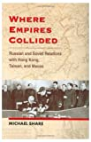 Where Empires Collided: Russian and Soviet Relations with Hong Kong, Taiwan and Macao