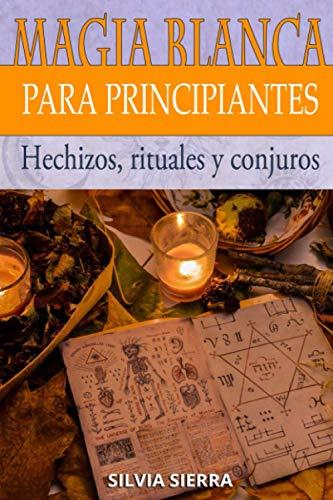 MAGIA BLANCA PARA PRINCIPIANTES: Hechizos, rituales y conjuros para atraer el amor, protegerte de las malas energías, tener más suerte, ganar más ... los beneficios de convertirse en mago blanco