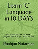 Learn 'C' Language in 10 DAYS: Even school children can write 'C' program after 10 days - this is not joke (C Programming Language 10 Days course)