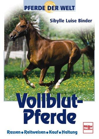 Pferde der Welt: Vollblut-Pferde. Rassen, Reitweisen, Kauf, Haltung