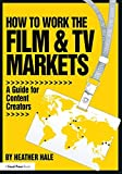 How to Work the Film & TV Markets: A Guide for Content Creators (American Film Market Presents) - Heather Hale
