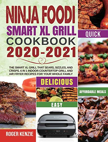 Ninja Foodi Smart XL Grill Cookbook 2020-2021: The Smart XL Grill That Sears, Sizzles, and Crisps. 6 in 1 Indoor Countertop Grill and Air Fryer Recipes for Your Whole Family