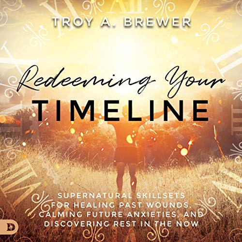 Download Redeeming Your Timeline: Supernatural Skillsets for Healing Past Wounds, Calming Future Anxieties, a audio book