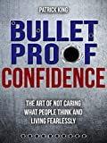 Bulletproof Confidence: The Art of Not Caring What People Think and Living Fearlessly (Be Confident and Fearless Book 3)