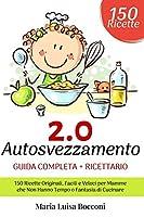 Autosvezzamento 2.0: Guida Completa + Ricettario. 150 Ricette Originali, Facili e Veloci per Mamme che Non Hanno Tempo o Fantasia di Cucinare