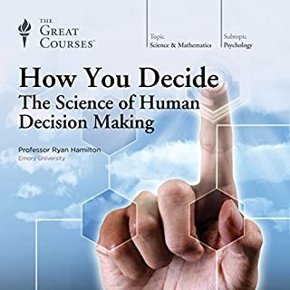 How You Decide: The Science of Human Decision Making                   Written by:                                                                                                                                 Ryan Hamilton,                                                                                        The Great Courses                               Narrated by:                                                                                                                                 Ryan Hamilton                      Length: 11 hrs and 50 mins     14 ratings     Overall 4.6