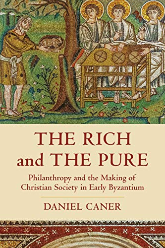The Rich and the Pure: Philanthropy and the Making of Christian Society in Early Byzantium (Volume 62) (Transformation of the Classical Heritage)
