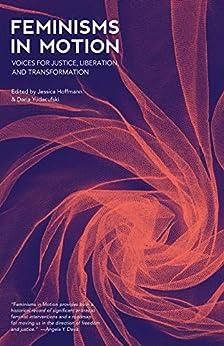 Feminisms in Motion: Voices for Justice, Liberation, and Transformation by [Jessica Hoffmann, Daria Yudacufski, Alexis Pauline Gumbs, adrienne maree brown, Mattilda Bernstein Sycamore]