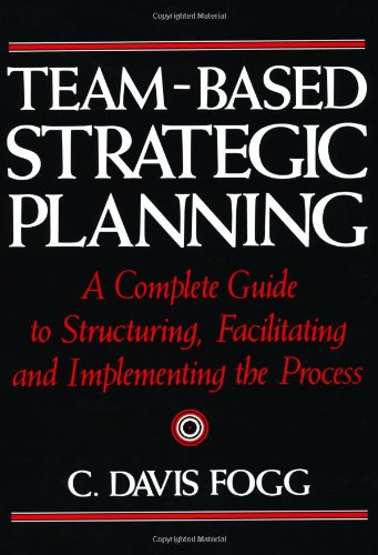 Compare Textbook Prices for Team-Based Strategic Planning: A Complete Guide to Structuring, Facilitating & Implementing the Process 1 Edition ISBN 9780814451274 by Fogg, C. Davis