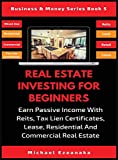 Real Estate Investing For Beginners: Earn Passive Income With Reits, Tax Lien Certificates, Lease, Residential & Commercial Real Estate (Business & Money, Band 5) - Michael Ezeanaka