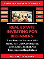 Real Estate Investing For Beginners: Earn Passive Income With Reits, Tax Lien Certificates, Lease, Residential & Commercial Real Estate (Business & Money)