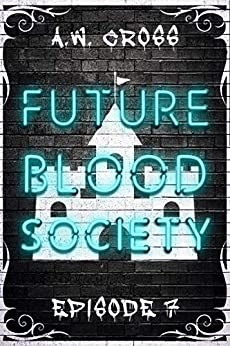 Futureblood Society : Episode 7 by [A.W.  Cross]