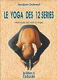 Le yoga des 12 séries - Méthode hatha-yoga