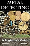 Metal Detecting: A Beginner's Guide: to Mastering the Greatest Hobby In the World
