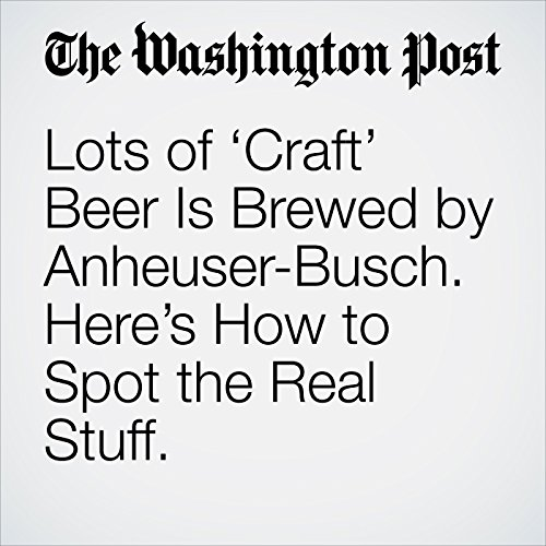 Lots of 'Craft' Beer Is Brewed by Anheuser-Busch. Here's How to Spot the Real Stuff. copertina
