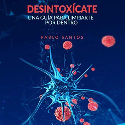 Desintoxícate: Una guía para limpiarte por dentro [Detoxify Yourself: A Guide to Clean Yourself Inside] Audiobook By Pablo Santos cover art