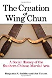 Creation of Wing Chun, The: A Social History of the Southern Chinese Martial Arts