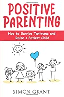 Positive Parenting: How to Survive Tantrums and Raise a Patient Child