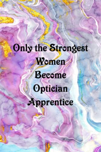 Only the Strongest Women Become Optician Apprentice: Funny Coworker Notebooks (Funny Office Journal)- 6x9 inches, 120 Lined Page