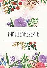 Familienrezepte: Rezeptbuch zur Aufbewahrung Ihrer Rezeptsammlung und zum Schreiben Ihrer Lieblingsrezepte mit 53 Vorlagen...