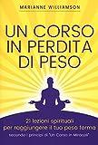 Un corso in perdita di peso. 21 lezioni spirituali per raggiungere il tuo peso ideale secondo i principi di «un corso in miracoli». Nuova ediz.