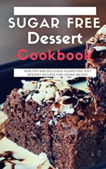 Sugar Free Dessert Cookbook: Healthy And Delicious Sugar Free Diet Dessert Recipes For Losing Weight by [Lisa Medows]