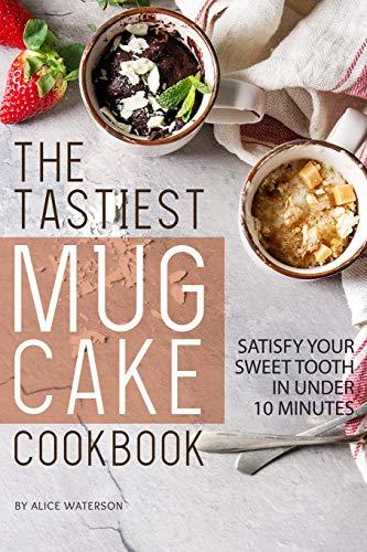 The Tastiest Mug Cake Cookbook: Satisfy Your Sweet Tooth in Under 10 Minutes