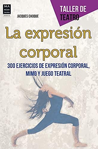 La Expresión Corporal. 300 Ejercicios De Expresión Corporal, Mimo Y Juego Teatral (Taller De Teatro)