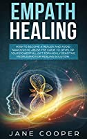Empath Healing: How to Become a Healer and Avoid Narcissistic Abuse. The Guide to Develop your Powerful Gift for Highly Sensitive People. Emotion Healing Solution