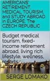 AMERICANS' RETIREMENT, MEDICAL TOURISM, and STUDY ABROAD in EUROPE: The CZECH REPUBLIC: Budget medical tourism, fixed-income retirement abroad, living ... Abroad: Europe Book 4) (English Edition)