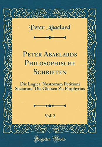 Peter Abaelards Philosophische Schriften, Vol. 2: Die Logica 'Nostrorum Petitioni Sociorum' Die Glossen Zu Porphyrius (Classic Reprint)