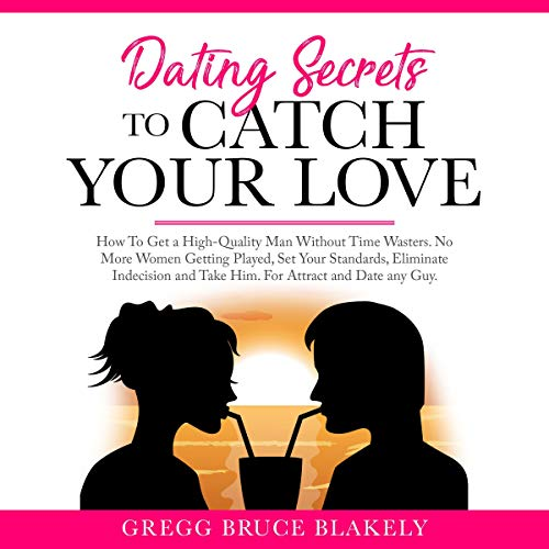 Dating Secrets to Catch Your Love: How to Get a High-Quality Man Without Time Wasters. No More Women Getting Played, Set Your Standards, Eliminate Indecision and Take Him. For Attract and Date Any Guy audiobook cover art