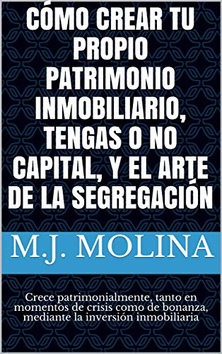 CÓMO CREAR TU PROPIO PATRIMONIO INMOBILIARIO, TENGAS O NO CAPITAL, Y EL ARTE DE LA SEGREGACIÓN: Crece patrimonialmente, tanto en momentos de crisis como de bonanza, mediante la inversión inmobiliaria eBook: Molina,