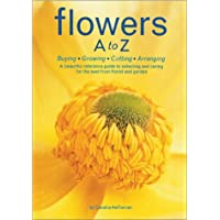 Flowers A to Z: A Practical Guide to Buying, Growing, Cutting, Arranging