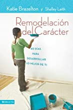 Remodelación de carácter: 40 Días para desarrollar lo mejor de ti (Spanish Edition)