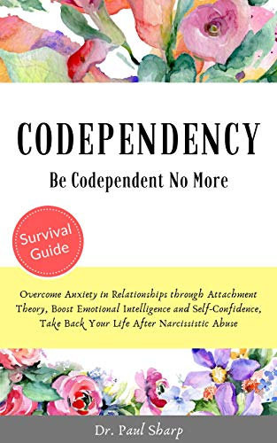 Codependency: Be Codependent No More and Overcome Anxiety in Relationships through Attachment Theory, Boost Emotional Intelligence and Self-Confidence, and Take Back Your Life