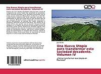 Una Nueva Utopía para transformar esta sociedad decadente. Volumen IV: ¿Cómo transformar esa Utopía en Realidad?