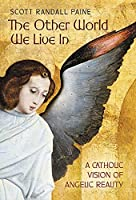 The Other World We Live In: A Catholic Vision of Angelic Reality
