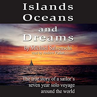 Islands, Oceans, and Dreams     The True Story of a Sailor's Seven Year Solo Voyage Around the World              By:                                                                                                                                 Michael Salvaneschi                               Narrated by:                                                                                                                                 Andrew Parker                      Length: 19 hrs and 27 mins     46 ratings     Overall 4.4