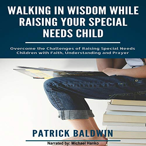 Walking in Wisdom While Raising Your Special Needs Child: Overcome the Challenges of Raising Special Needs Children with Faith, Understanding and Prayer cover art