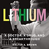Lithium: A Doctor, a Drug, and a Breakthrough - Walter A. Brown