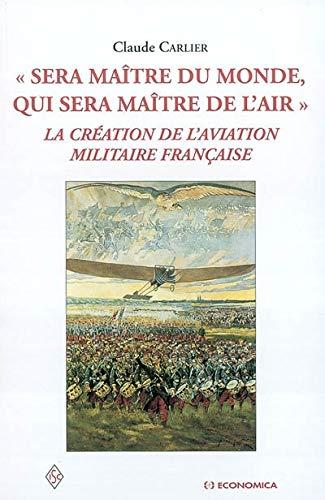 Sera maître du monde, qui sera maître de l'air: La création de l'aviation militaire française