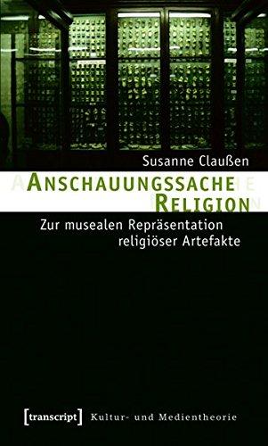 Anschauungssache Religion: Zur musealen Repräsentation religiöser Artefakte (Kultur- und Medientheorie)