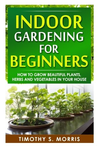 Indoor Gardening for Beginners: How to Grow Beautiful Plants, Herbs and Vegetables in your House